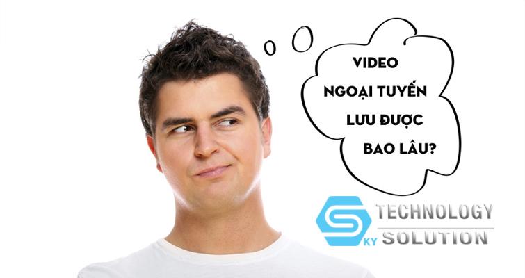 video-ngoai-tuyen-luu-duoc-bao-lau-skytech.company-0